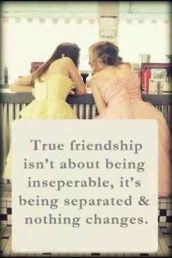 True Friendship Isn't About Being Inseparable It's Being Separated and Nothing Changes